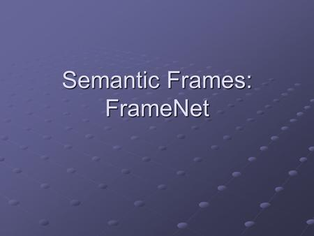 Semantic Frames: FrameNet. What is FrameNet? FrameNet is an ongoing project at the International Computer Science Institute located in Berkeley California.