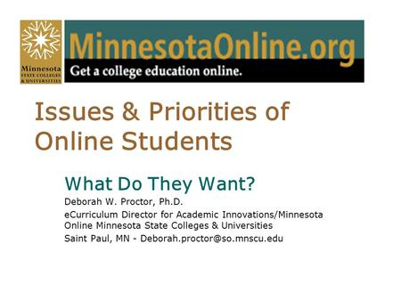 Issues & Priorities of Online Students What Do They Want? Deborah W. Proctor, Ph.D. eCurriculum Director for Academic Innovations/Minnesota Online Minnesota.