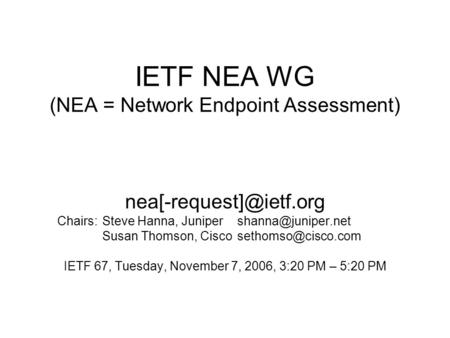IETF NEA WG (NEA = Network Endpoint Assessment) Chairs:Steve Hanna, Susan Thomson,