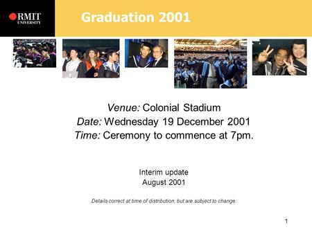 Graduation 2001 1 Venue: Colonial Stadium Date: Wednesday 19 December 2001 Time: Ceremony to commence at 7pm. Interim update August 2001 Details correct.