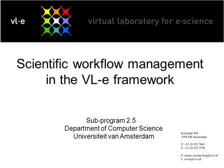 Scientific workflow management in the VL-e framework Sub-program 2.5 Department of Computer Science Universiteit van Amsterdam.