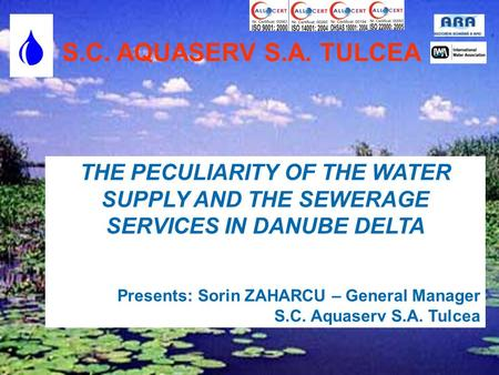 S.C. AQUASERV S.A. TULCEA  THE PECULIARITY OF THE WATER SUPPLY AND THE SEWERAGE SERVICES IN DANUBE DELTA Presents: Sorin ZAHARCU – General Manager S.C.
