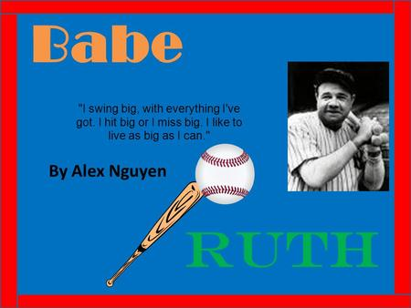 Babe By Alex Nguyen Ruth I swing big, with everything I've got. I hit big or I miss big. I like to live as big as I can.
