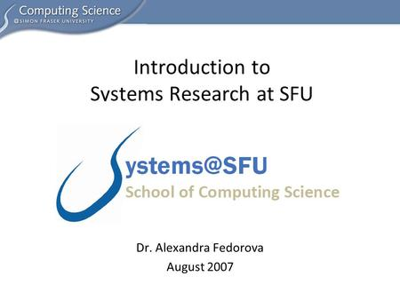 Dr. Alexandra Fedorova August 2007 Introduction to Systems Research at SFU.