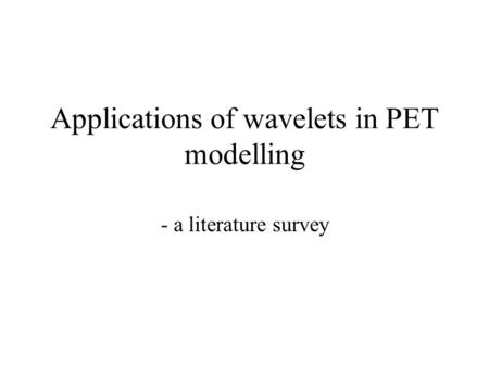 Applications of wavelets in PET modelling - a literature survey.