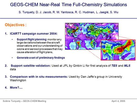 GEOS-CHEM Near-Real Time Full-Chemistry Simulations S. Turquety, D. J. Jacob, R. M. Yantosca, R. C. Hudman, L. Jaeglé, S. Wu Objectives : 1.ICARTT campaign.