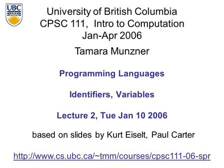 University of British Columbia CPSC 111, Intro to Computation Jan-Apr 2006 Tamara Munzner Programming <strong>Languages</strong> Identifiers, Variables Lecture 2, Tue Jan.