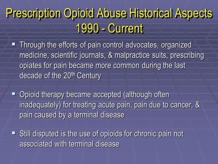 Prescription Opioid Abuse Historical Aspects 1990 - Current  Through the efforts of pain control advocates, organized medicine, scientific journals, &