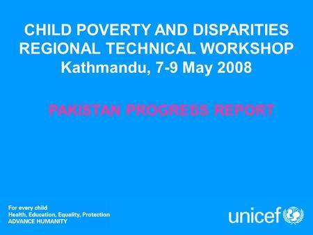 CHILD POVERTY AND DISPARITIES REGIONAL TECHNICAL WORKSHOP Kathmandu, 7-9 May 2008 PAKISTAN PROGRESS REPORT.
