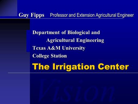 Vision Guy Fipps Professor and Extension Agricultural Engineer Department of Biological and Agricultural Engineering Texas A&M University College Station.