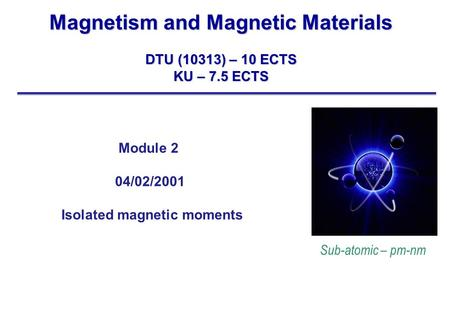 Magnetism and Magnetic Materials DTU (10313) – 10 ECTS KU – 7.5 ECTS Sub-atomic – pm-nm Module 2 04/02/2001 Isolated magnetic moments.