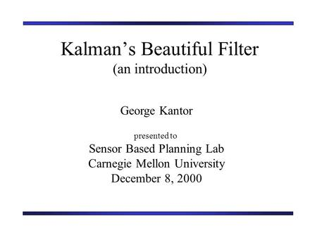 Kalman's Beautiful Filter (an introduction) George Kantor presented to Sensor Based Planning Lab Carnegie Mellon University December 8, 2000.