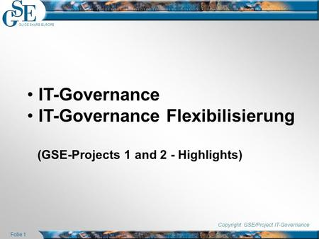 GUIDE SHARE EUROPE Folie 1 IT-Governance IT-Governance Flexibilisierung (GSE-Projects 1 and 2 - Highlights) Copyright GSE/Project IT-Governance.