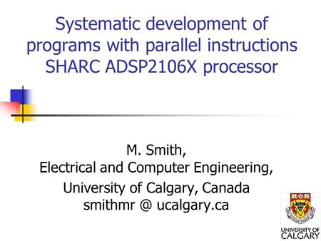 Systematic development of programs with parallel instructions SHARC ADSP2106X processor M. Smith, Electrical and Computer Engineering, University of Calgary,
