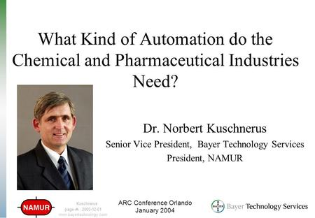 Kuschnerus page1 ; 2003-12-01 ARC Conference Orlando January 2004 www.bayertechnology.com What Kind of Automation do the Chemical and Pharmaceutical Industries.