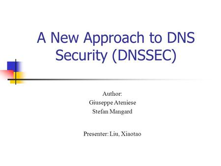 A New Approach to DNS Security (DNSSEC) Author: Giuseppe Ateniese Stefan Mangard Presenter: Liu, Xiaotao.