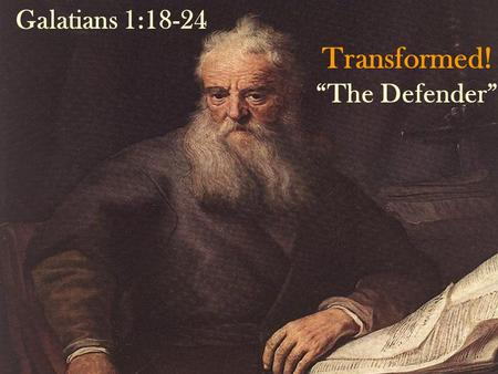 "Transformed! ""The Defender"" Galatians 1:18-24 By: Sam Caloroso."