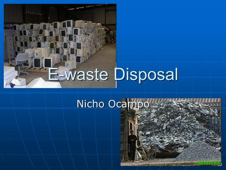 E-waste Disposal Nicho Ocampo. E-waste E-waste is just all the electronic devices that we can't just throw away in the trash, and they need to be disposed.