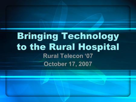 Bringing Technology to the Rural Hospital Rural Telecon '07 October 17, 2007.