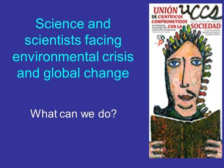 Science and scientists facing environmental crisis and global change What can we do?
