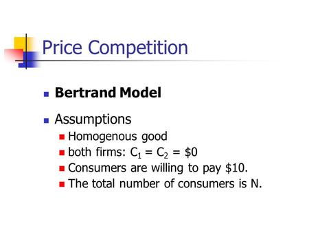 Price Competition Bertrand Model Assumptions Homogenous good both firms: C 1 = C 2 = $0 Consumers are willing to pay $10. The total number of consumers.