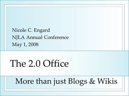 The 2.0 Office Nicole C. Engard NJLA Annual Conference May 1, 2008 More than just Blogs & Wikis.