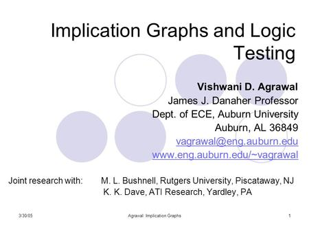 3/30/05Agrawal: Implication Graphs1 Implication Graphs and Logic Testing Vishwani D. Agrawal James J. Danaher Professor Dept. of ECE, Auburn University.