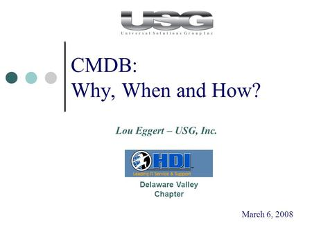 CMDB: Why, When and How? March 6, 2008 Delaware Valley Chapter Lou Eggert – USG, Inc.
