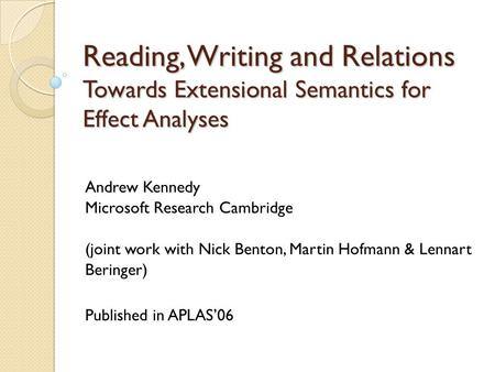 Reading, Writing and Relations Towards Extensional Semantics for Effect Analyses Andrew Kennedy Microsoft Research Cambridge (joint work with Nick Benton,