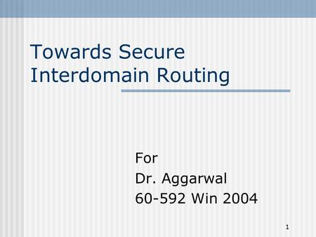 1 Towards Secure Interdomain Routing For Dr. Aggarwal 60-592 Win 2004.
