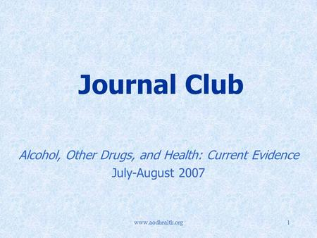 Www.aodhealth.org1 Journal Club Alcohol, Other Drugs, and Health: Current Evidence July-August 2007.