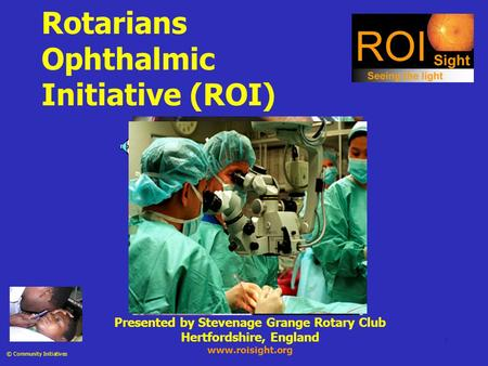 1 Rotarians Ophthalmic Initiative (ROI) © Community Initiatives Presented by Stevenage Grange Rotary Club Hertfordshire, England www.roisight.org.