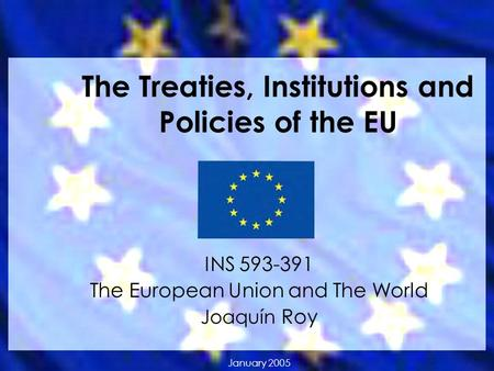 The Treaties, Institutions and Policies of the EU INS 593-391 The European Union and The World Joaquín Roy January 2005.