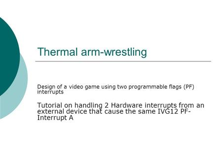Thermal arm-wrestling Design of a video game using two programmable flags (PF) interrupts Tutorial on handling 2 Hardware interrupts from an external device.