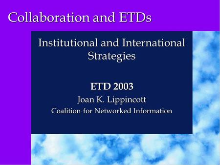 Collaboration and ETDs Institutional and International Strategies ETD 2003 Joan K. Lippincott Coalition for Networked Information.