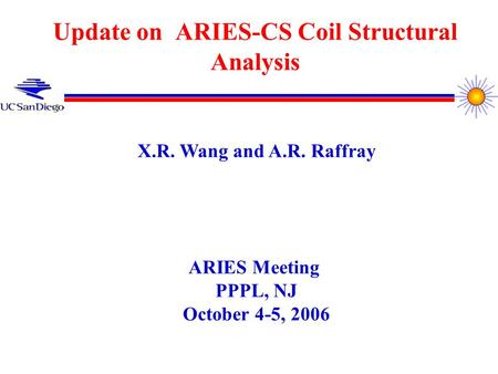Update on ARIES-CS Coil Structural Analysis X.R. Wang and A.R. Raffray ARIES Meeting PPPL, NJ October 4-5, 2006.
