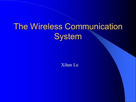 The Wireless Communication System Xihan Lu. Wireless Communication Cellular phone system Cordless telephone system Bluetooth Infrared communication Microwave.