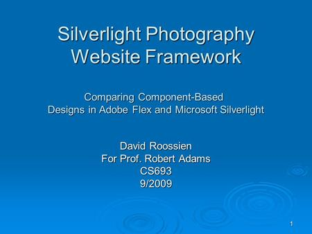 1 Silverlight Photography Website Framework Comparing Component-Based Designs in Adobe Flex and Microsoft Silverlight David Roossien For Prof. Robert Adams.