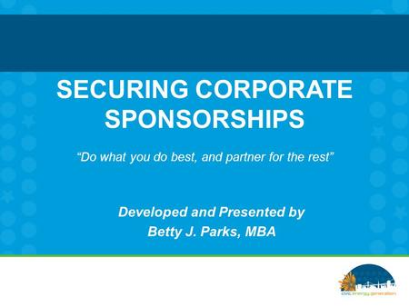"SECURING CORPORATE SPONSORSHIPS ""Do what you do best, and partner for the rest"" Developed and Presented by Betty J. Parks, MBA."
