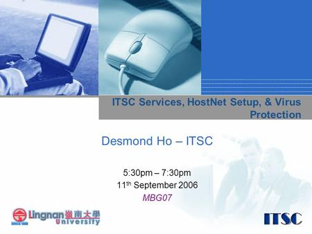 ITSC Services, HostNet Setup, & Virus Protection Desmond Ho – ITSC 5:30pm – 7:30pm 11 th September 2006 MBG07.