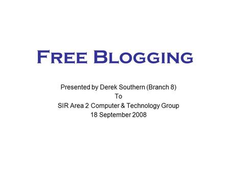 Free Blogging Presented by Derek Southern (Branch 8) To SIR Area 2 Computer & Technology Group 18 September 2008.