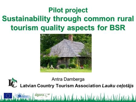 Antra Damberga Latvian Country Tourism Association Lauku ceļotājs Pilot project Sustainability through common rural tourism quality aspects for BSR.