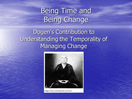 Being Time and Being Change Dogen's Contribution to Understanding the Temporality of Managing Change.