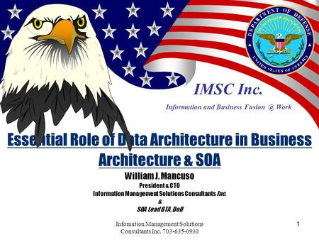 1Infomation Management Solutions Consultants Inc. 703-635-0930 Essential Role of Data Architecture in Business Architecture & SOA William J. Mancuso President.