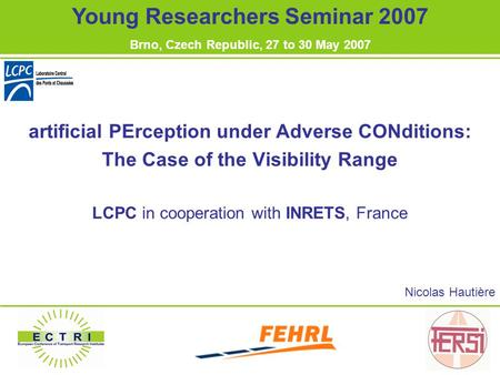 Artificial PErception under Adverse CONditions: The Case of the Visibility Range LCPC in cooperation with INRETS, France Nicolas Hautière Young Researchers.