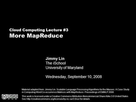 Cloud Computing Lecture #3 More MapReduce Jimmy Lin The iSchool University of Maryland Wednesday, September 10, 2008 This work is licensed under a Creative.