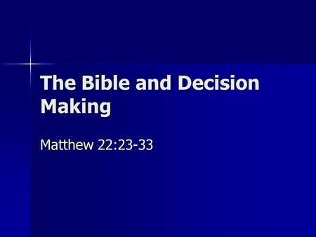 The Bible and Decision Making Matthew 22:23-33.