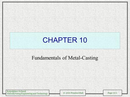 Kalpakjian Schmid Manufacturing Engineering and Technology © 2001 Prentice-Hall Page 10-1 CHAPTER 10 Fundamentals of Metal-Casting.