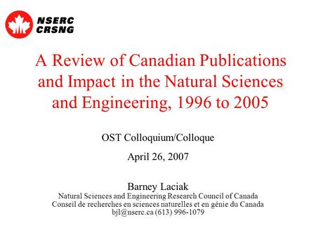 A Review of Canadian Publications and Impact in the Natural Sciences and Engineering, 1996 to 2005 OST Colloquium/Colloque April 26, 2007 Barney Laciak.