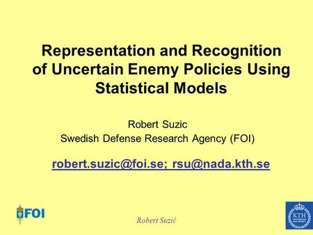 Robert Suzić Representation and Recognition of Uncertain Enemy Policies Using Statistical Models Robert Suzic Swedish Defense Research Agency (FOI)